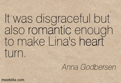 It was disgraceful but also romantic enough to make Lina's heart turn.  - Anna Godbersen