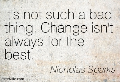 It's not such a bad thing. Change isn't always for the best.  - Nicholas Sparks