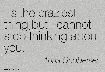 It's the craziest thing,but I cannot stop thinking about you.  - Anna Godbersen