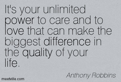 It's your unlimited power to care and to love that can make the biggest difference in the quality of your life.