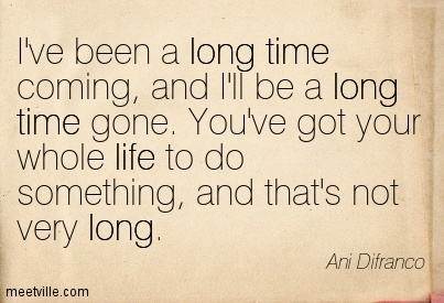 I've been a long time coming, And I'll be a long time gone. You've got your whole life to do something, And that's not very long.- Ani Difranco