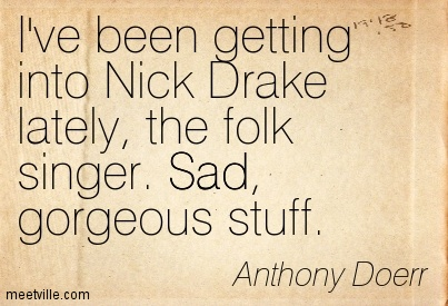 I've been getting into Nick Drake lately, the folk singer. Sad, gorgeous stuff.