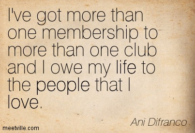 I've got more than one membership to more than one club and I owe my life to the people that I love.- Ani Difranco