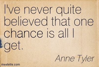 I've never quite believed that one chance is all I get.  - Anne Tyler