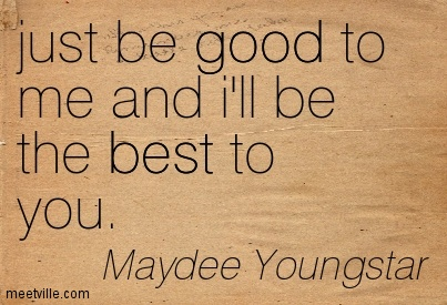 just be good to me and i'll be the best to you. – Maydee Youngstar