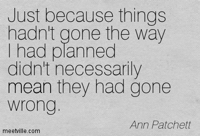 Just because things hadn't gone the way I had planned didn't necessarily mean they had gone wrong.  - Ann Patchett