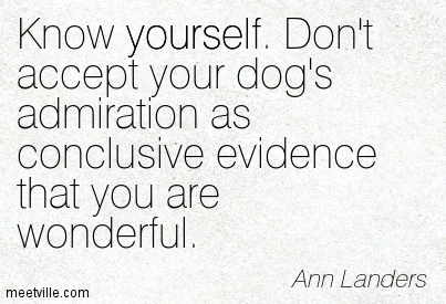 Know yourself. Don't accept your dog's admiration as conclusive evidence that you are wonderful.  - Ann Landers
