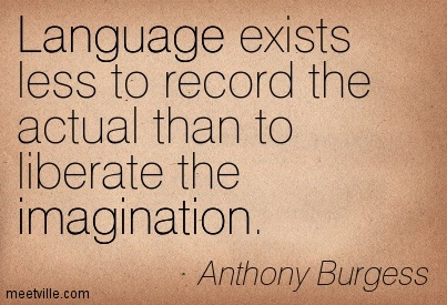 Language exists less to record the actual than to liberate the imagination.