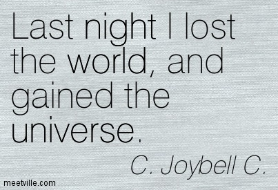 Last night I lost the world, and gained the universe ...