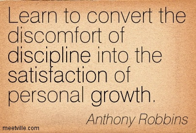 Learn to convert the discomfort of discipline into the satisfaction of personal growth.