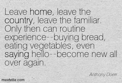 Leave home, leave the country, leave the familiar. Only then can routine experience–buying bread, eating vegetables, even saying hello–become new all over again.