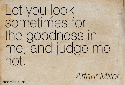 Let you look sometimes for the goodness in me, and judge me not.