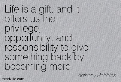 Life is a gift and it offers us the privilege, opportunity, and responsibility to give something back by becoming more.