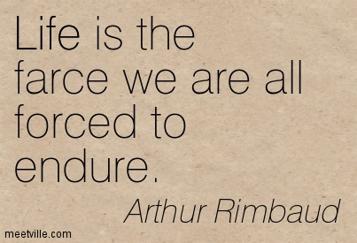 Life is the farce we are all forced to endure.