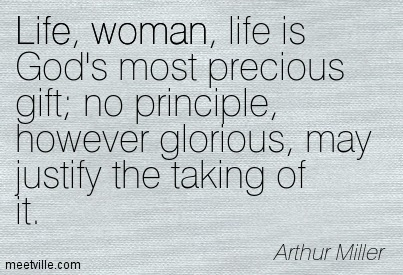 Life, woman, life is God's most precious gift; no principle, however glorious, may justify the taking of it.