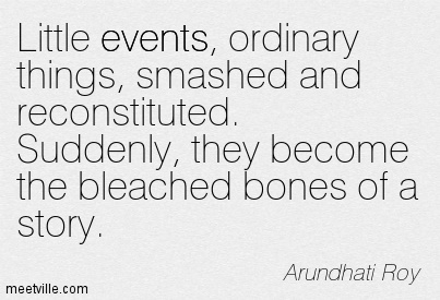 Little events, ordinary things, smashed and reconstituted. Suddenly, they become the bleached bones of a story.