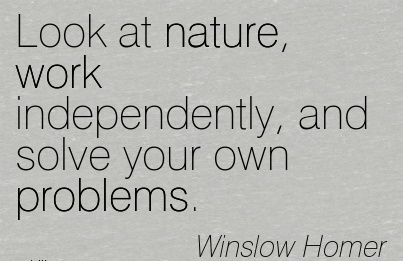 look at nature work independently and solve your own problems