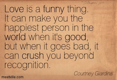 Love is a funny thing. It can make you the happiest person ...