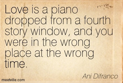 Love is a piano dropped from a fourth story window, And you were in the wrong place at the wrong time.- Ani Difranco