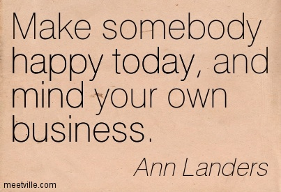 Make somebody happy today, and mind your own business.  - Ann Landers