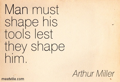 Man must shape his tools lest they shape him.