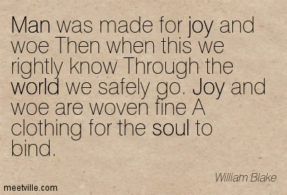 Man was made for joy and woe Then when this we rightly know Through the world we safely go. Joy and woe are woven fine A clothing for the soul to bind.