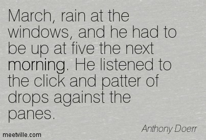 March, rain at the windows, and he had to be up at five the next morning. He listened to the click and patter of drops against the panes
