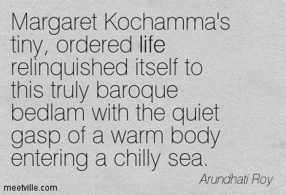 Margaret Kochamma's tiny, ordered life relinquished itself to this truly baroque bedlam with the quiet gasp of a warm body entering a chilly sea.