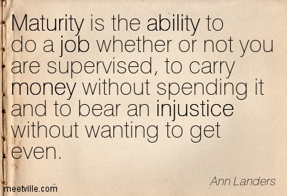 Maturity is the ability to do a job whether or not you are supervised, to carry money without spending it and to bear an injustice without wanting to get even.  - Ann Landers