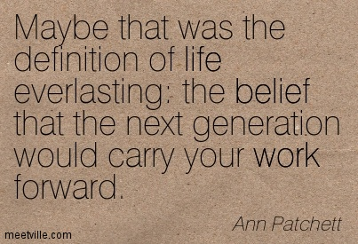 Maybe that was the definition of life everlasting the belief that the next generation would carry your work forward.  - Ann Patchett