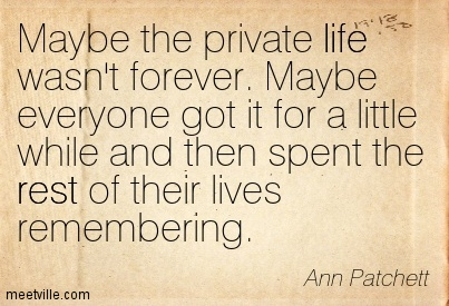 Maybe the private life wasn't forever. Maybe everyone got it for a little while and then spent the rest of their lives remembering.  - Ann Patchett