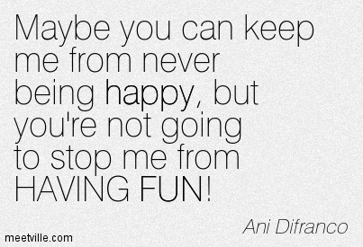 Maybe you can keep me from never being happy, But you're not going to stop me from HAVING FUN!- Ani Difranco