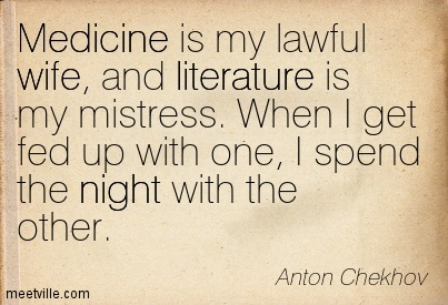 Medicine is my lawful wife, and literature is my mistress. When I get fed up with one, I spend the night with the other.