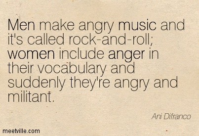 Men make angry music and it's called rock-and-roll women include anger in their vocabulary and suddenly they're angry and militant.- Ani Difranco