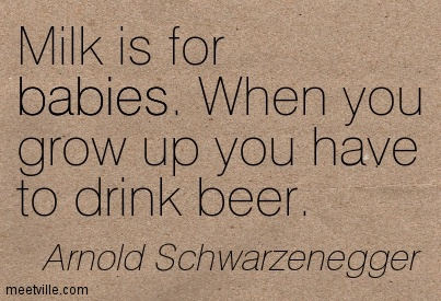 Milk is for babies. When you grow up you have to drink beer.