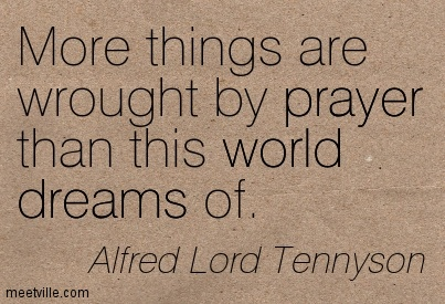 More things are wrought by prayer than this world dreams of