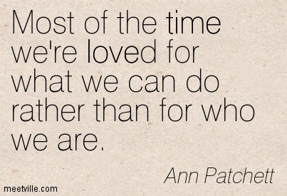 Most of the time we're loved for what we can do rather than for who we are.  - Ann Patchett
