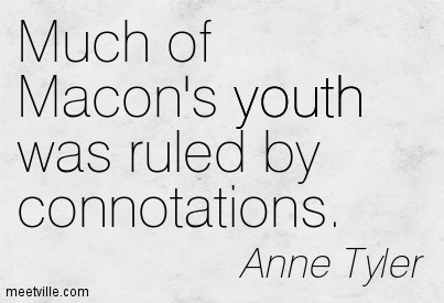 Much of Macon's youth was ruled by connotations.  - Anne Tyler