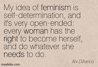 My idea of feminism is self-determination, And it's very open-ende every woman has the right to become herself, And do whatever she needs to do. - Ani Difranco
