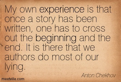 My own experience is that once a story has been written, one has to cross out the beginning and the end. It is there that we authors do most of our lying.