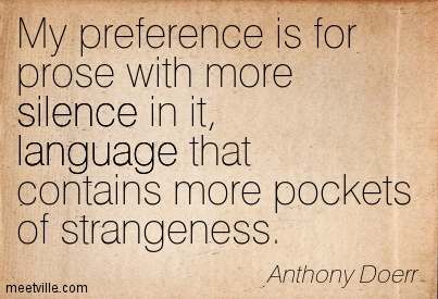 My preference is for prose with more silence in it, language that contains more pockets of strangeness