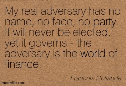 My real adversary has no name, no face, no party. It will never be elected, yet it governs - the adversary is the world of finance.