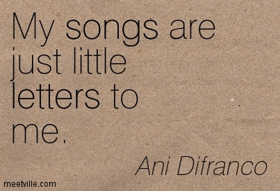 My songs are just little letters to me.- Ani Difranco