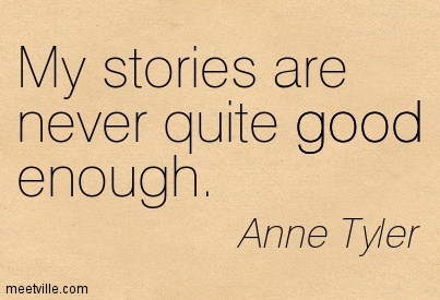 My stories are never quite good enough.  - Anne Tyler