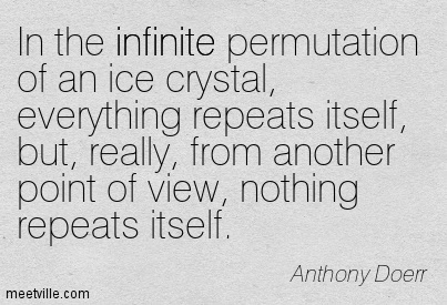 n the infinite permutation of an ice crystal, everything repeats itself, but, really, from another point of view, nothing repeats itself.