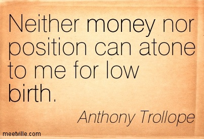 Neither money nor position can atone to me for low birth.