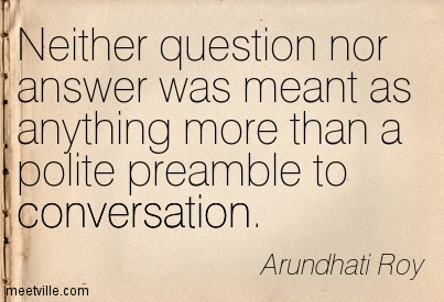 Neither question nor answer was meant as anything more than a polite preamble to conversation.