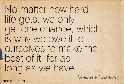 No Matter How Hard Life Gets We Only Get One Chance Which Is Why