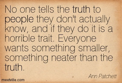 No one tells the truth to people they don't actually know, and if they do it is a horrible trait. Everyone wants something smaller, something neater than the truth.  - Ann Patchett