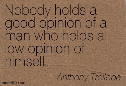Nobody holds a good opinion of a man who holds a low opinion of himself.